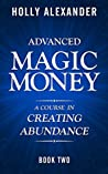 Advanced Magic Money: A Course in Creating Abundance: Book Two (Magic Money Books 2)