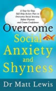 Overcome Social Anxiety and Shyness: A Step-By-Step Self Help Action Plan to Overcome Social Anxiety, Defeat Shyness and Create Confidence