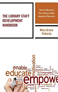 The Library Staff Development Handbook: How to Maximize Your Library's Most Important Resource (Medical Library Association Books Series)