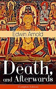 Death, and Afterwards (Complete Edition): From the English poet, best known for the Indian epic, dealing with the life and teaching of the Buddha, who ... of the sacred Hindu scripture Bhagavad Gita