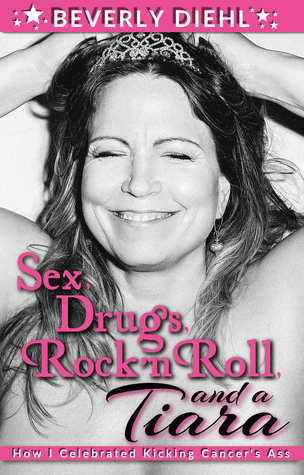 Sex, Drugs, Rock 'n Roll, and a Tiara (How I Celebrated Kicking Cancer's Ass)