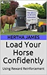 Load Your Horse Confidently: Using Reward Reinforcement (Life Skills for Horses Book 7)