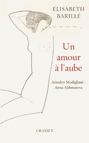 Un amour à l'aube : Amedeo Modigliani - Anna Akhmatova (Littérature Française)