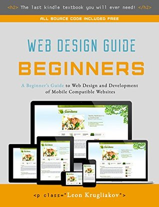 Web Design Guide For Beginners The Ultimate Source For Learning Html Css Bootstrap And How To Create Mobile Compatible Sites For The Web By Leon Krugliakov