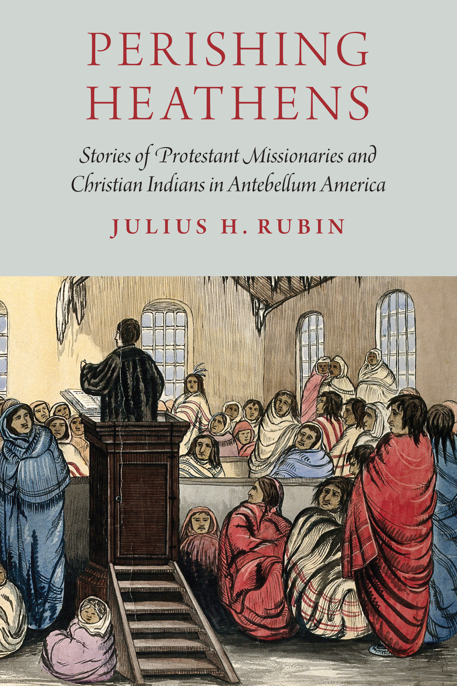 Perishing Heathens Stories of Protestant Missionaries and Christian Indians in Antebellum America