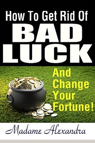 How to Get Rid of Bad Luck: And Change Your Fortune!: What Causes Bad Luck in Life and How to Change It.