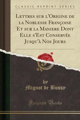 Lettres Sur l'Origine de la Noblesse Fran�oise Et Sur La Maniere Dont Elle s'Est Conserv�e Jusqu'� Nos Jours (Classic Reprint)