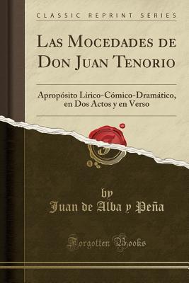 Las Mocedades de Don Juan Tenorio: Aprop�sito L�rico-C�mico-Dram�tico, En DOS Actos Y En Verso (Classic Reprint) Juan de Alba y Peña