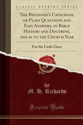 The Beginner's Catechism, or Plain Questions and Easy Answers, in Bible History and Doctrine, and as to the Church Year: For the Little Ones (Classic Reprint)