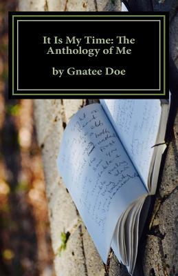 It Is My Time: The Anthology of Me: It Is My Time, Is a Collection of My Poetry from Age 10 to 24. Journey with Me as You Look Through the Eyes of a 10-Year-Old Eighth Grader, 16-Year-Old College Freshman, and 20-Year-Old Husband and Father, Via His Gr...