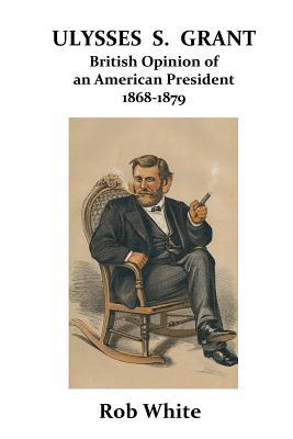 Ulysses S. Grant: British Opinion of an American President 1868-1879