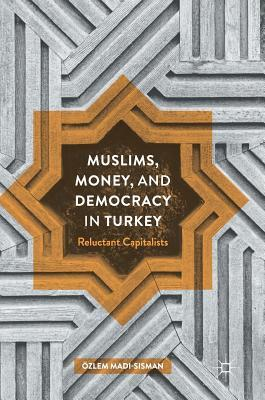 Muslims, Money, and Democracy in Turkey Reluctant Capitalists