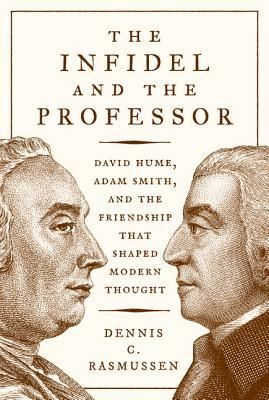 The Infidel and the Professor David Hume, Adam Smith, and the Friendship That Shaped Modern Thought
