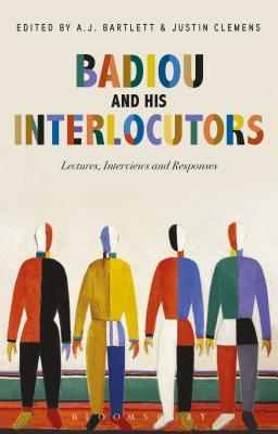 Badiou and His Interlocutors Lectures, Interviews and Responses