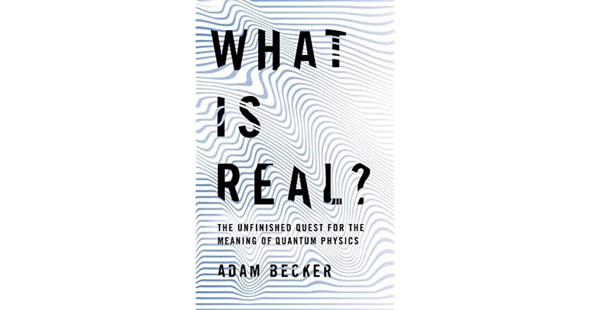 What Is Real?: The Unfinished Quest for the Meaning of Quantum