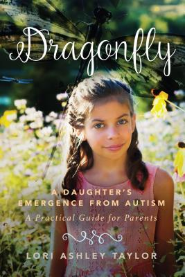 Dragonfly A Daughter's Emergence from Autism A Practical Guide for Parents