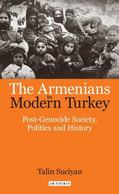 The Armenians in Modern Turkey Post-Genocide Society, Politics and History