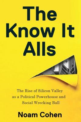 The Know-It-Alls The Rise of Silicon Valley as a Political Powerhouse and Social Wrecking Ball