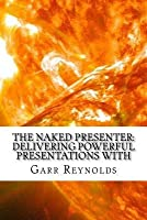 The Naked Presenter: Delivering Powerful Presentations with