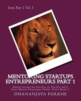 Mentoring Startups Entrepreneurs: Simple Lessons for Startups by Startup and C Suite Mentor Dhananjaya Parkhe (Series Book 2)