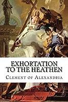 Exhortation to the Heathen: (Protrepticus)