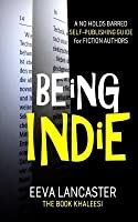 Being Indie: A No Holds Barred Self Publishing Guide For Fiction Authors