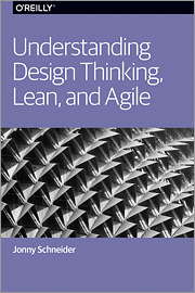 Understanding Design Thinking, Lean, and Agile by Jonny Schneider