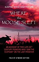 Where the Moose Slept: An account of two late-20th century pioneers who 'saw the elephant' on the Last Frontier (Sleeping Moose Saga Book 1)