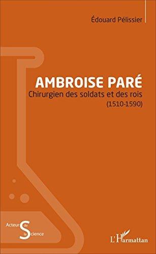 Ambroise Paré: Chirurgien des soldats et des rois - (1510-1590) Edouard Pelissier