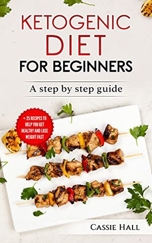 Ketogenic Diet For Beginners: The Step By Step Guide and 25 Recipes to Help You Get Healthy and Lose Weight Fast (Cookbook, Easy Recipes, Keto Diet, Ketosis, Weight Loss,)