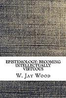 Epistemology: Becoming Intellectually Virtuous