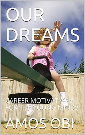 OUR DREAMS: CAREER MOTIVATIONS FOR THE YOUNG MINDS (Youths and children empowerment series Book 1)