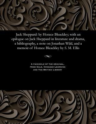 Jack Sheppard: By Horace Bleackley; With an Epilogue on Jack Sheppard in Literature and Drama, a Bibliography, a Note on Jonathan Wild, and a Memoir of Horace Bleackley by S. M. Ellis