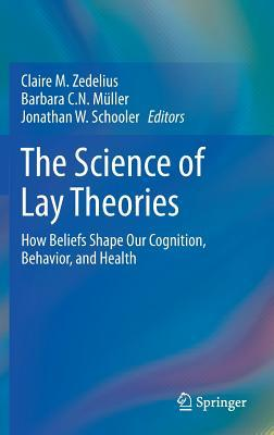 The Science of Lay Theories How Beliefs Shape Our Cognition, Behavior, and Health