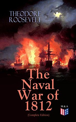 The Naval War of 1812 (Complete Edition): Causes & Declaration of the War, Maritime Forces of Great Britain and the U.S., Naval Weapons and Technologies, ... on the Ocean and the Great Lakes)
