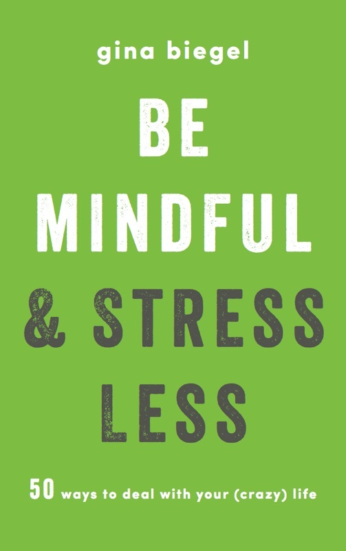 Be Mindful and Stress Less 50 Ways to Deal with Your (Crazy) Life