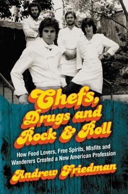 Chefs, Drugs and Rock  Roll: How Food Lovers, Free Spirits, Misfits and Wanderers Created a New American Profession