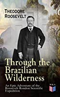 Through the Brazilian Wilderness - An Epic Adventure of the Roosevelt-Rondon Scientific Expedition: Organization and Members of the Expedition, Cooperation ... Plants and Animals of South America
