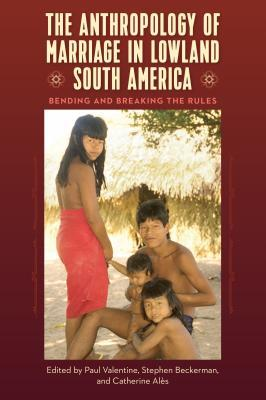 The Anthropology of Marriage in Lowland South America Bending and Breaking the Rules