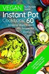 Vegan Instant Pot Cookbook: 60 Amazing Instant Pot Recipes for Everyday Cooking ( Vegan Instant Pot Cookbook for Two, Vegan Instant Pot Recipes, Vegan Pressure Cooker Cookbook )