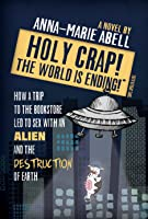 Holy Crap! The World is Ending!: How a Trip to the Bookstore Led to Sex with an Alien and the Destruction of Earth (The Anunnaki Chronicles, #1)
