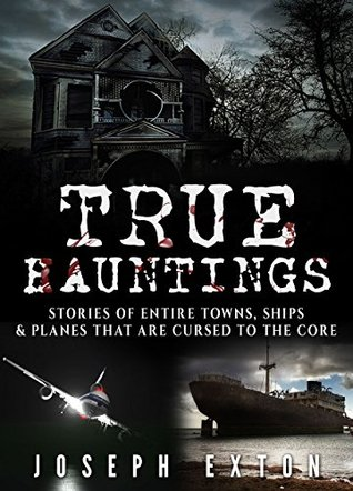 True Hauntings: Stories of Entire Towns, Ships & Planes That Are Cursed to the Core (Bizarre Horror Stories Book 3)