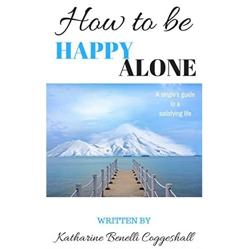 How to be happy alone a singles guide to a satisfying life by how to be happy alone a singles guide to a satisfying life by katharine coggeshall ccuart Images