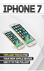 iPhone 7: Tips and Tricks for your new Apple device.Use it to the fullest (user guide,user manual, hidden features, Steve Jobs) (iPhone 7, iPhone 6,Smartphone, Apple, iOs 10, Samsung)