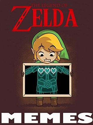 The Legend of Zelda Memes Book: Hilarious Zelda & Link Memes & Jokes 2017 - Ultimate Memes, Memes Free, Pikachu Book, Harry Potter Memes