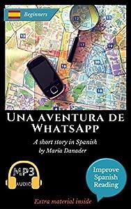 Una aventura de WhatsApp: Learn Spanish. Improve Spanish Reading. Aprender Español. Lecturas Graduadas. Spanish Novel Beginners. Downloadable Audio included. ... and English Edition.