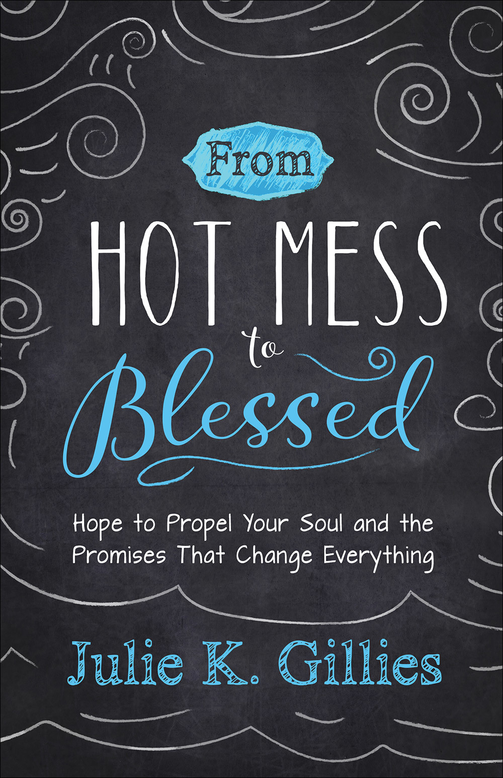 From Hot Mess to Blessed Hope to Propel Your Soul and the Promises That Change Everything