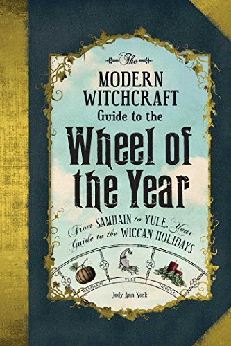 The Modern Witchcraft Guide to the Wheel of the Year From Samhain to Yule, Your Guide to the Wiccan Holidays
