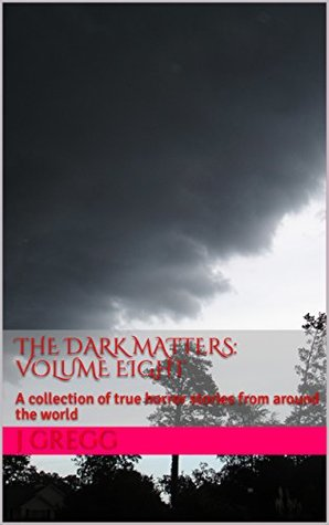 The Dark Matters: volume Eight: A collection of true horror stories from around the world