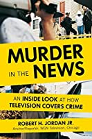 Murder in the News: An Inside Look at How Television Covers Crime